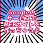 GoogleのサービスでWEBサイトを作っちゃうよ!