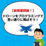 【新授業開催!】ドローンをプログラミングで思い通りに飛ばそう!