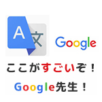 ここがすごいぞ!Google先生!